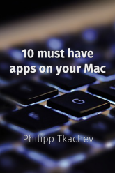 10 must have apps on your Mac - Philipp Tkachev